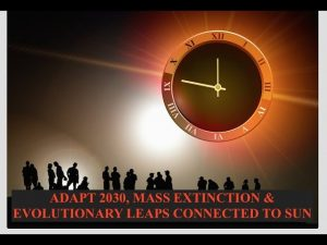 Adapt 2030, Mass Extinction & Evolutionary Leaps Connection to Sun Cycles, Where We At Now?