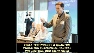 Tesla Technology & Quantum Vibration Mechanics, Radical Prevention: Bob Gilpatrick