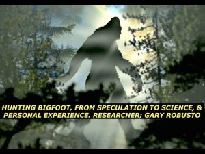 Hunting Bigfoot, From Speculation to Science & Personal Experience: Researcher; Gary Robusto